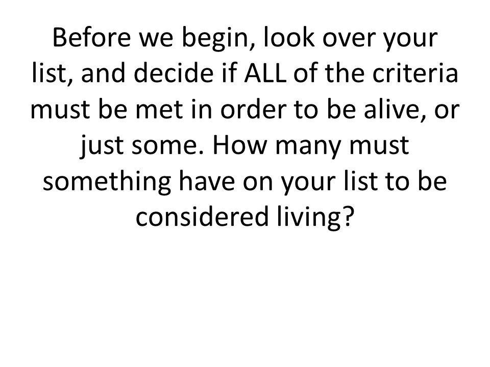Before we begin, look over your list, and decide if ALL of the criteria must be met in order to be alive, or just some.