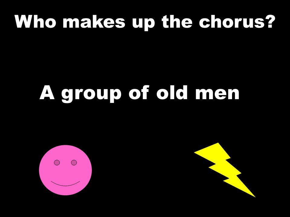 A group of old men Who makes up the chorus
