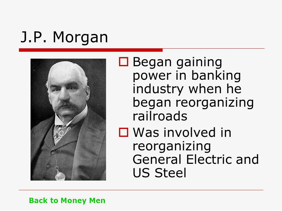 J.P. Morgan Began gaining power in banking industry when he began reorganizing railroads. Was involved in reorganizing General Electric and US Steel.