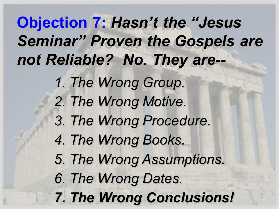 Objection 7: Hasn't the Jesus Seminar Proven the Gospels are not Reliable No. They are--