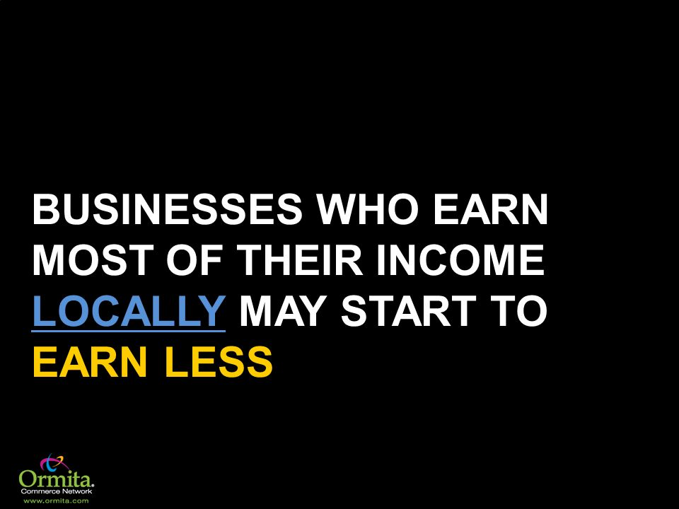 BUSINESSES WHO EARN MOST OF THEIR INCOME LOCALLY MAY START TO EARN LESS