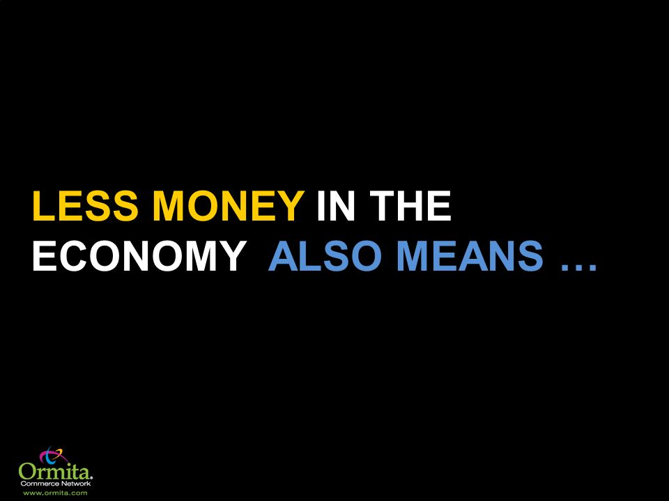 LESS MONEY IN THE ECONOMY ALSO MEANS …