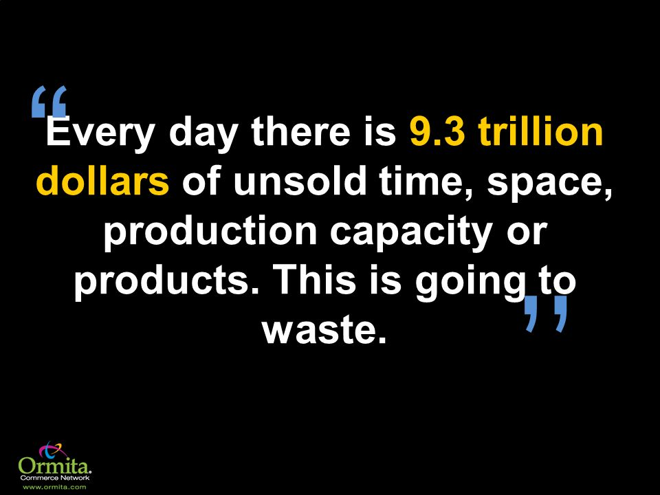 Every day there is 9.3 trillion dollars of unsold time, space, production capacity or products. This is going to waste.