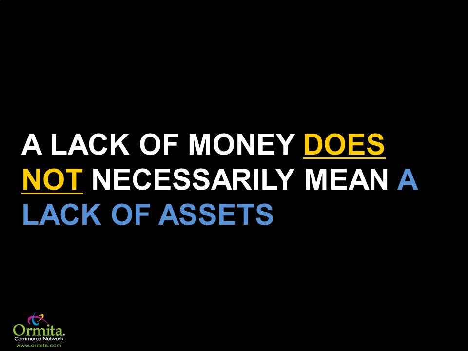 A LACK OF MONEY DOES NOT NECESSARILY MEAN A LACK OF ASSETS