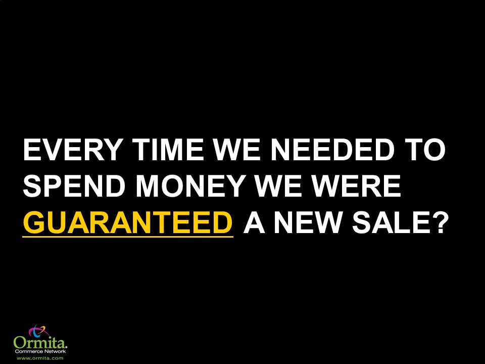 EVERY TIME WE NEEDED TO SPEND MONEY WE WERE GUARANTEED A NEW SALE