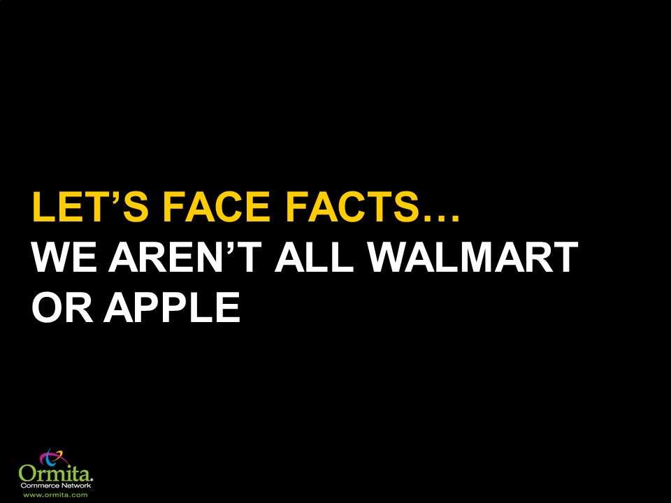 LET'S FACE FACTS… WE AREN'T ALL WALMART OR APPLE