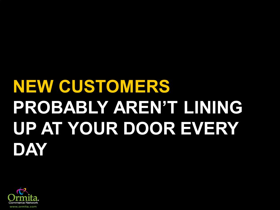 NEW CUSTOMERS PROBABLY AREN'T LINING UP AT YOUR DOOR EVERY DAY