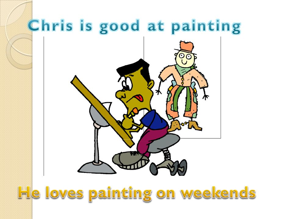 Chris is good at painting He loves painting on weekends