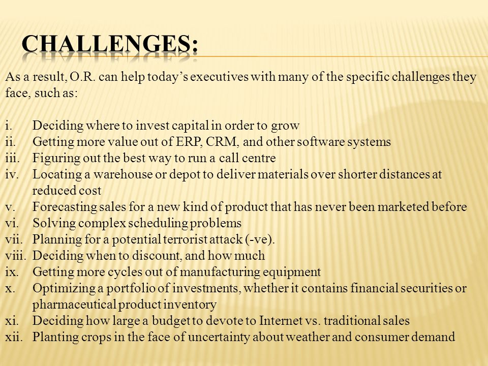 CHALLENGES: As a result, O.R. can help today's executives with many of the specific challenges they face, such as: