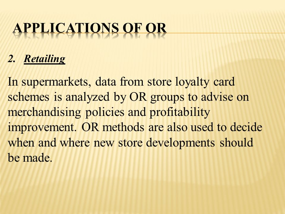 Applications of Or Retailing. In supermarkets, data from store loyalty card schemes is analyzed by OR groups to advise on.