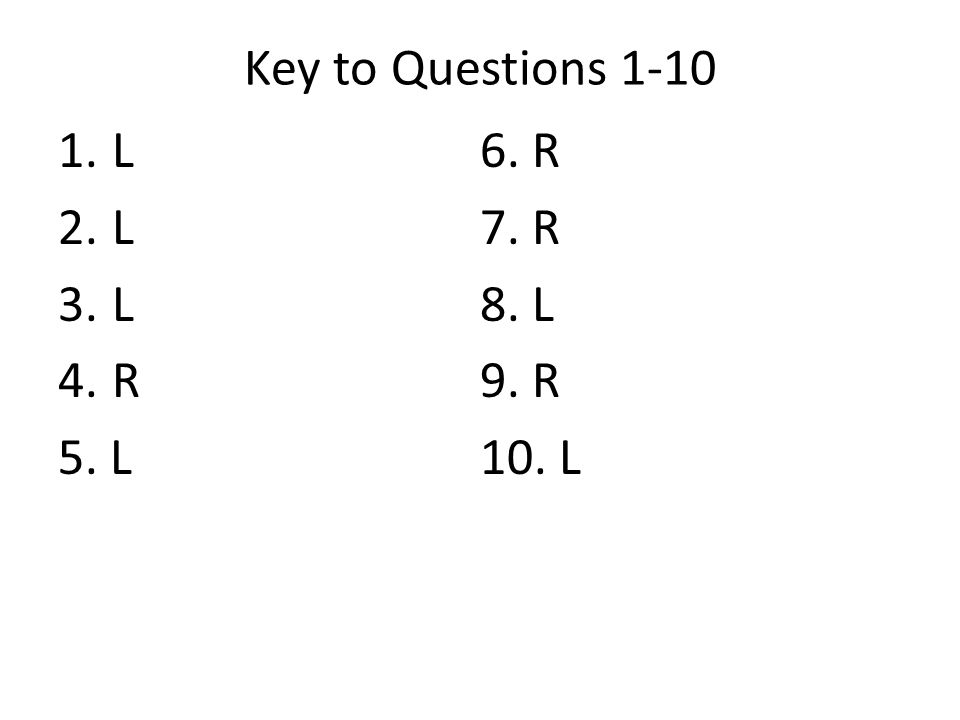 Key to Questions 1-10 L 6. R 7. R 8. L R 9. R 5. L 10. L