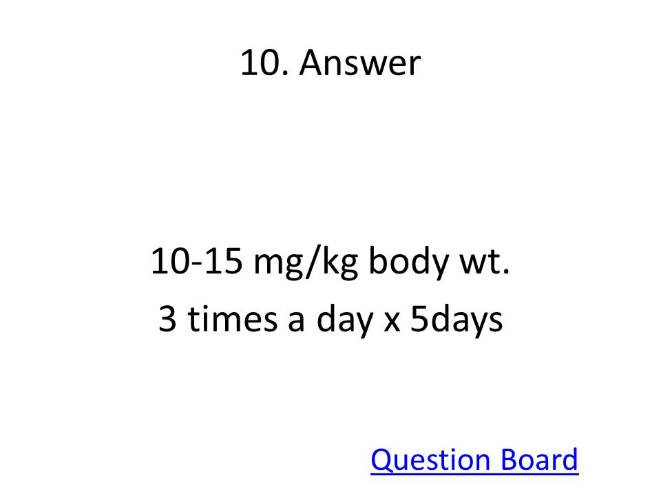 10-15 mg/kg body wt. 3 times a day x 5days