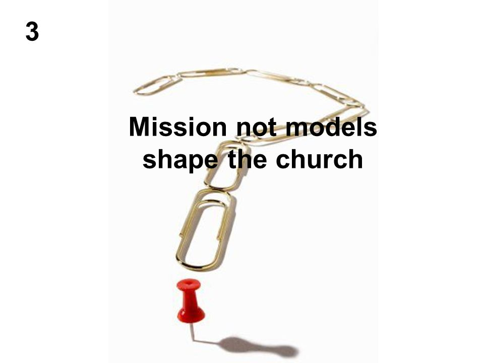 3 Mission not models shape the church