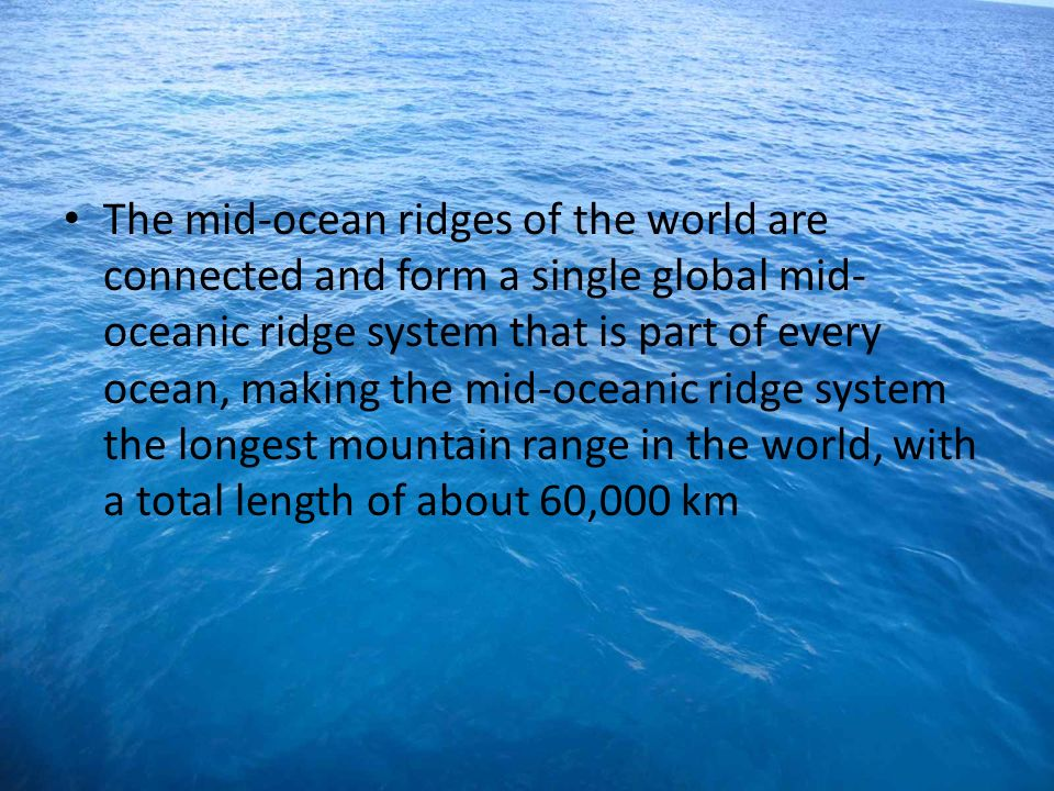 The mid-ocean ridges of the world are connected and form a single global mid-oceanic ridge system that is part of every ocean, making the mid-oceanic ridge system the longest mountain range in the world, with a total length of about 60,000 km