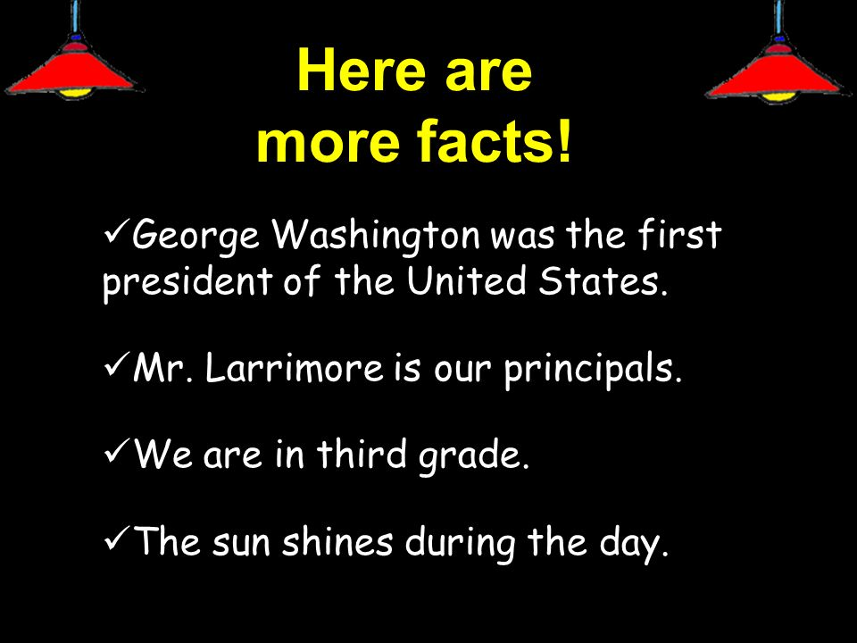 Here are more facts! George Washington was the first president of the United States. Mr. Larrimore is our principals.