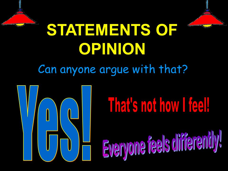 STATEMENTS OF OPINION Can anyone argue with that Yes!