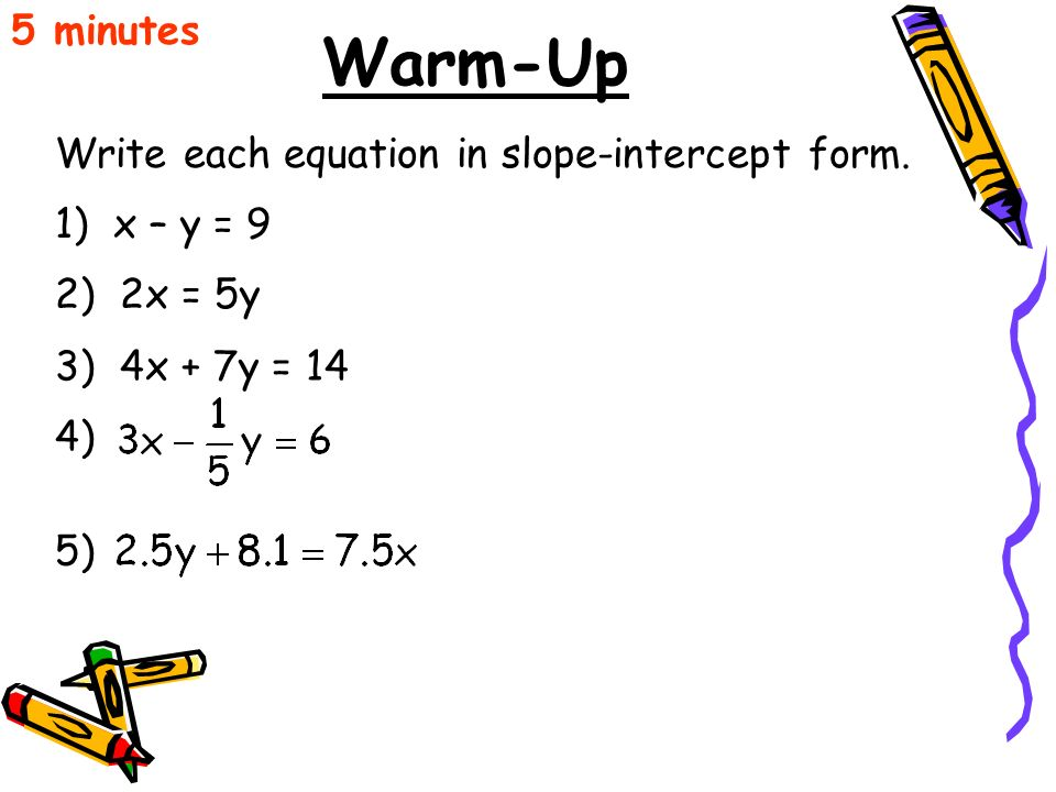 Warm-Up 5 minutes Write each equation in slope-intercept form.