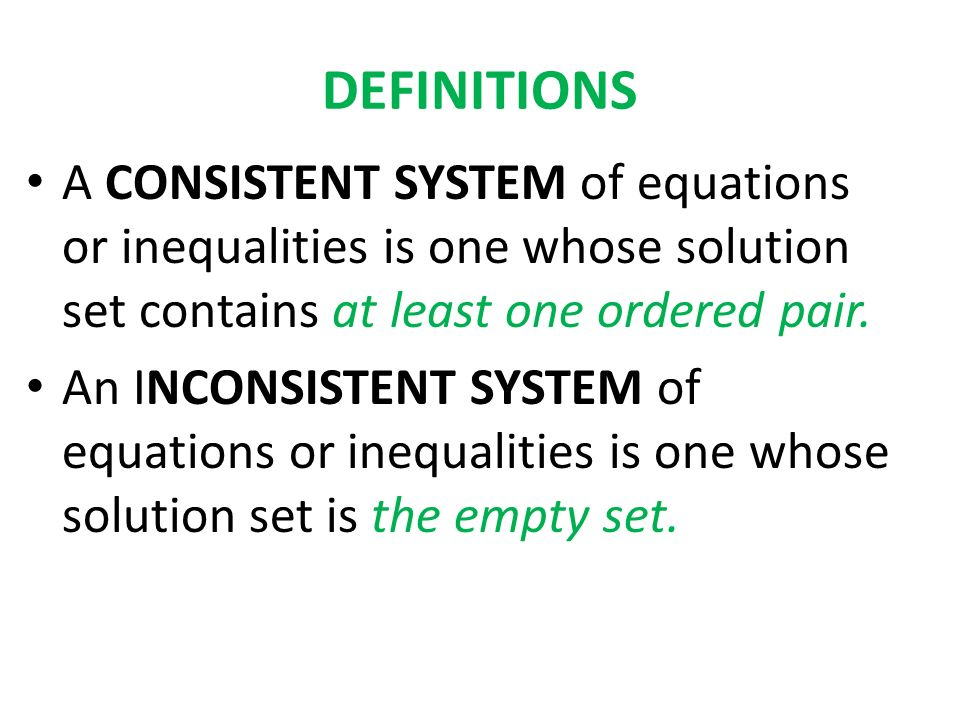 DEFINITIONS A CONSISTENT SYSTEM of equations or inequalities is one whose solution set contains at least one ordered pair.