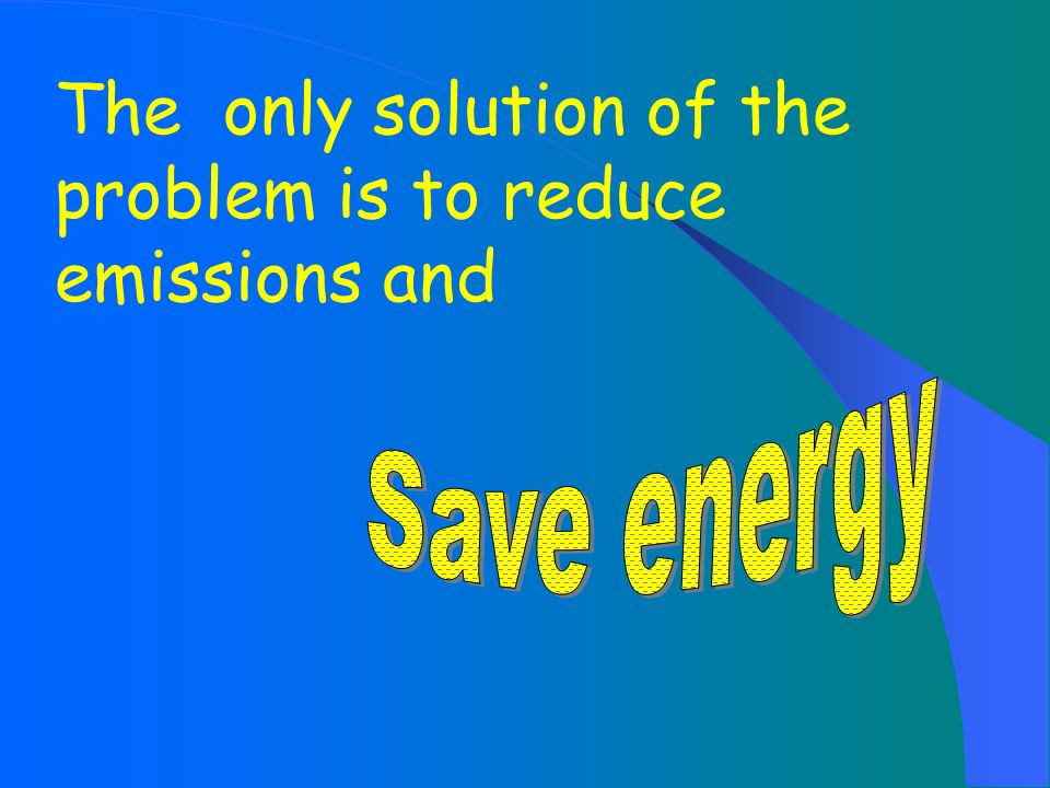 The only solution of the problem is to reduce emissions and