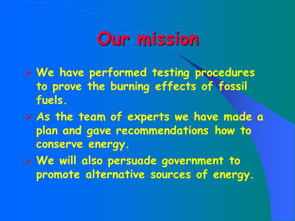 Our mission We have performed testing procedures to prove the burning effects of fossil fuels.