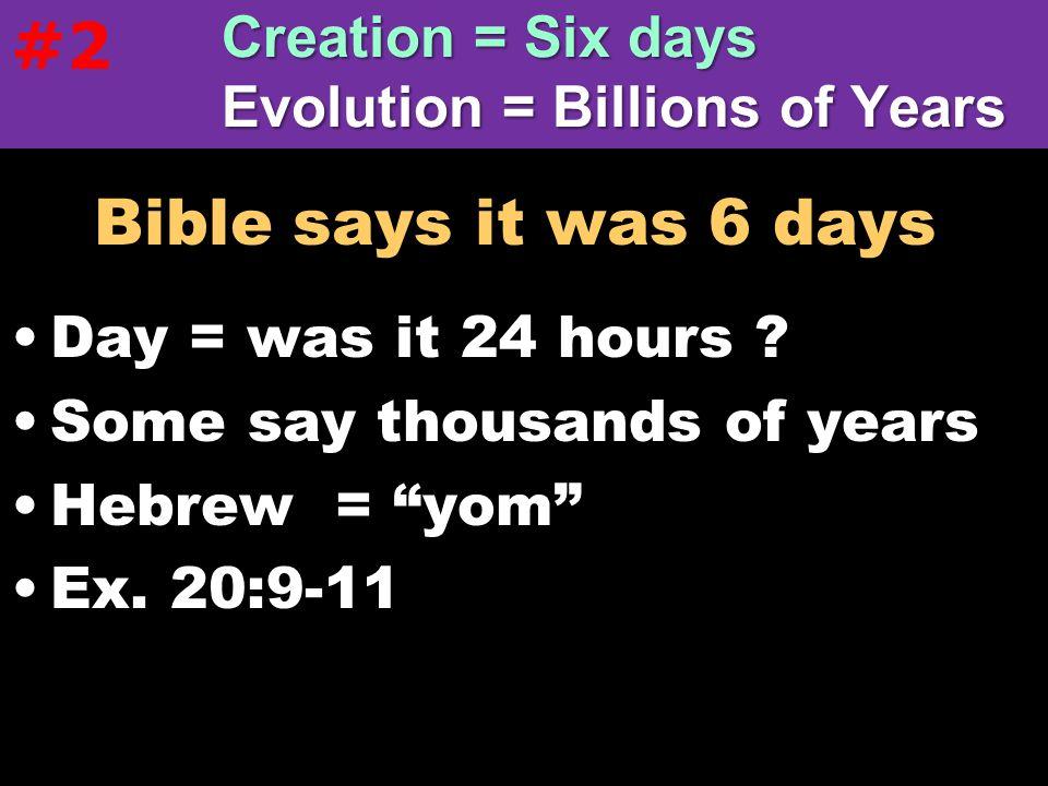 #2 Creation = Six days Evolution = Billions of Years. Bible says it was 6 days. Day = was it 24 hours