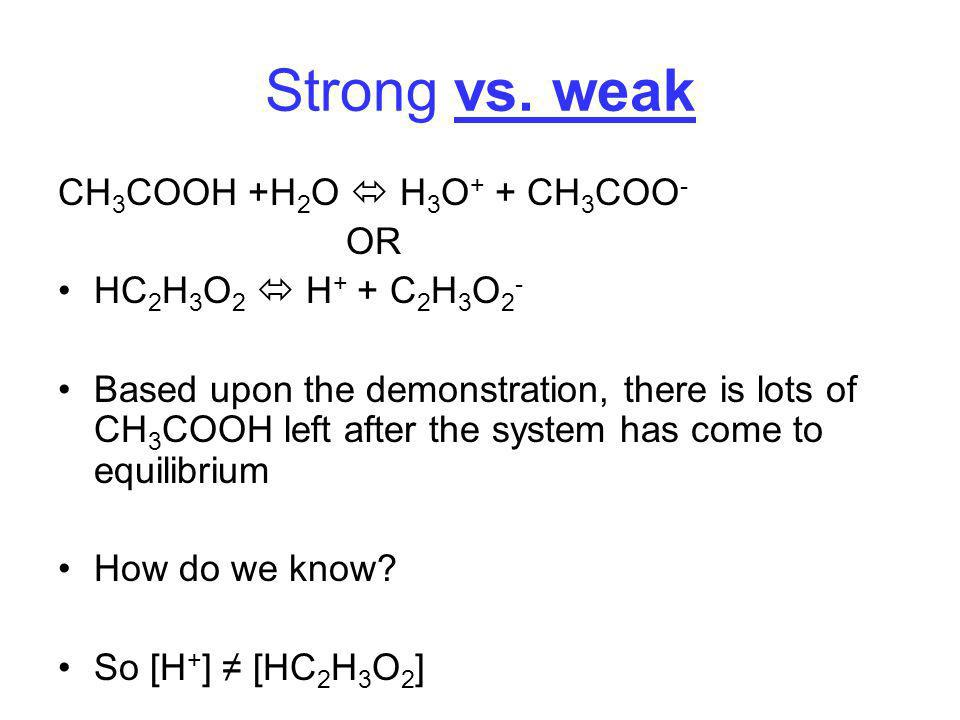 Strong vs. weak CH3COOH +H2O  H3O+ + CH3COO- OR
