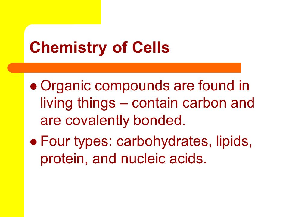 Chemistry of Cells Organic compounds are found in living things – contain carbon and are covalently bonded.