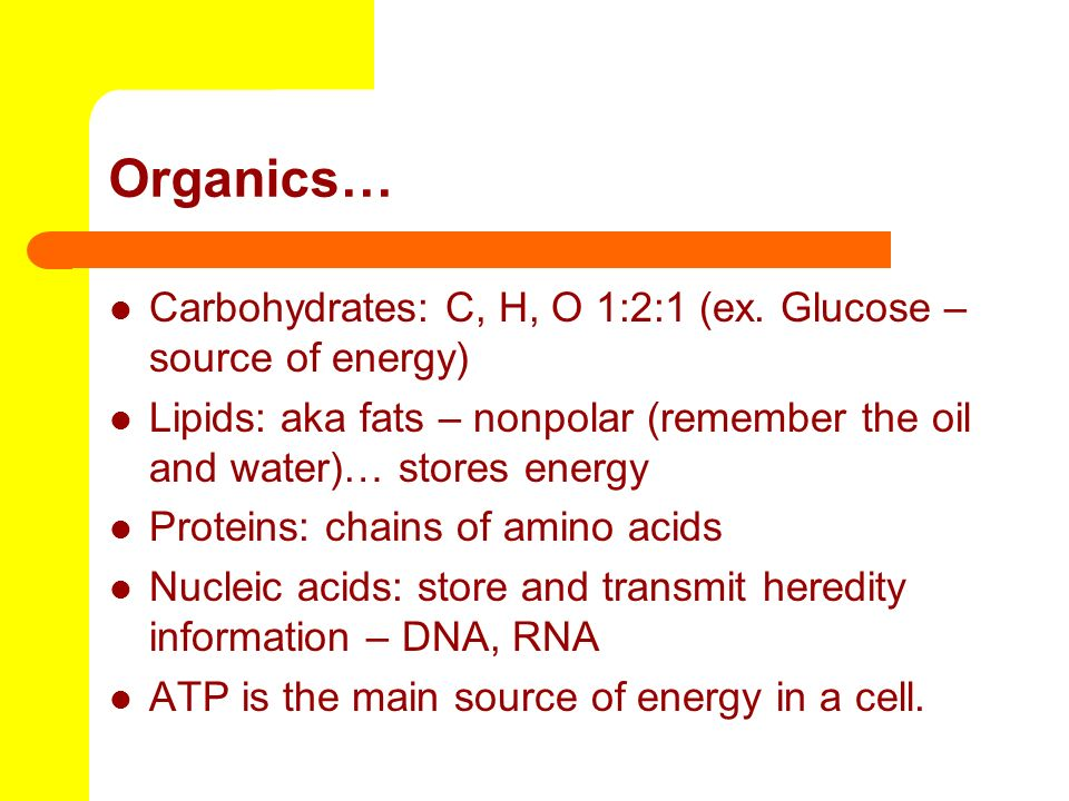 Organics… Carbohydrates: C, H, O 1:2:1 (ex. Glucose – source of energy) Lipids: aka fats – nonpolar (remember the oil and water)… stores energy.