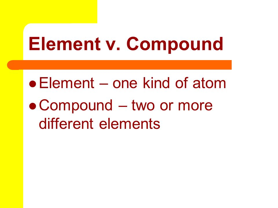 Element v. Compound Element – one kind of atom