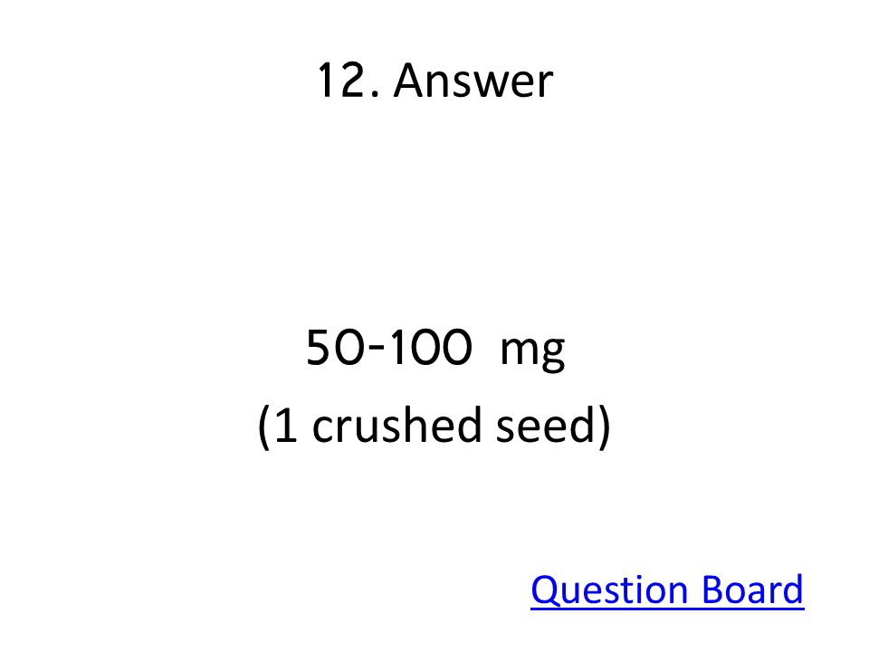12. Answer 50-100 mg (1 crushed seed) Question Board