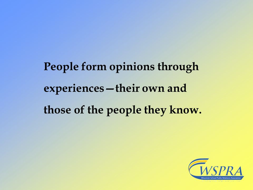 People form opinions through experiences—their own and those of the people they know.