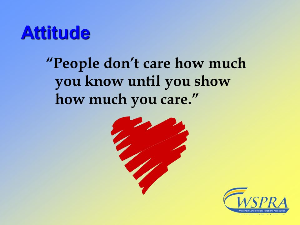 Attitude People don't care how much you know until you show how much you care.