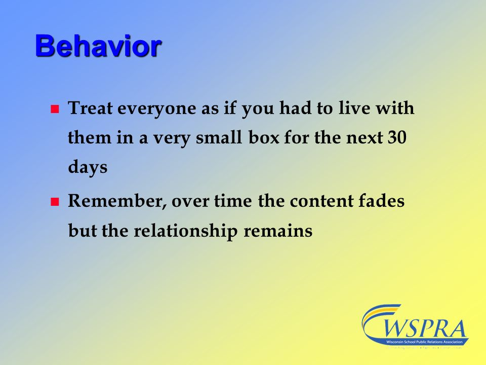Behavior Treat everyone as if you had to live with them in a very small box for the next 30 days.