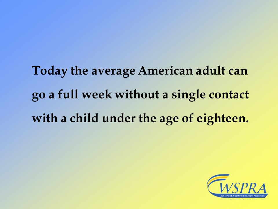Today the average American adult can go a full week without a single contact with a child under the age of eighteen.