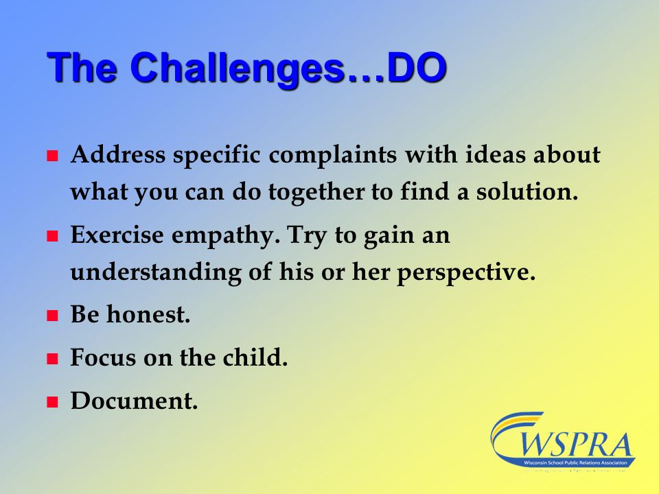 The Challenges…DO Address specific complaints with ideas about what you can do together to find a solution.