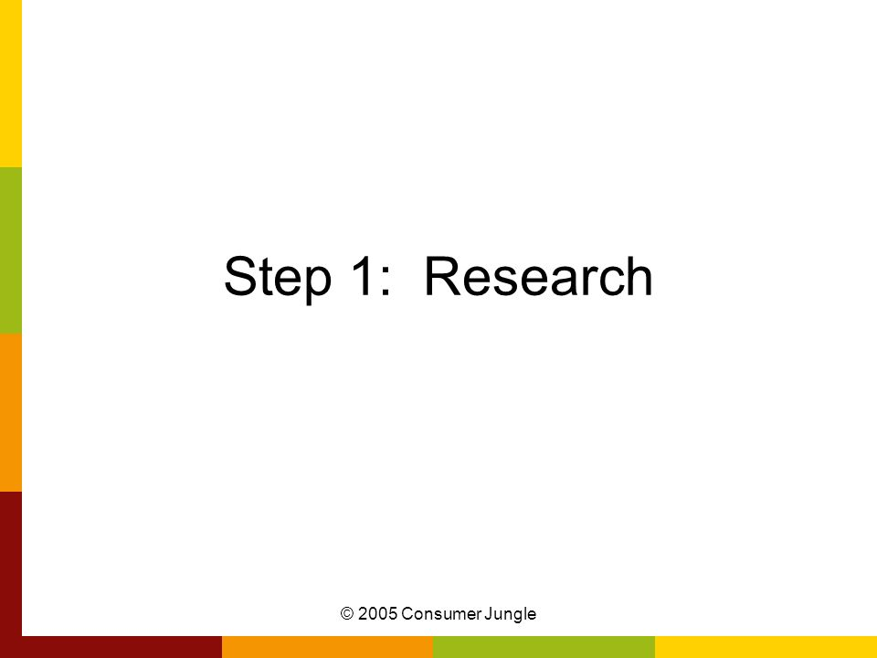 Step 1: Research © 2005 Consumer Jungle