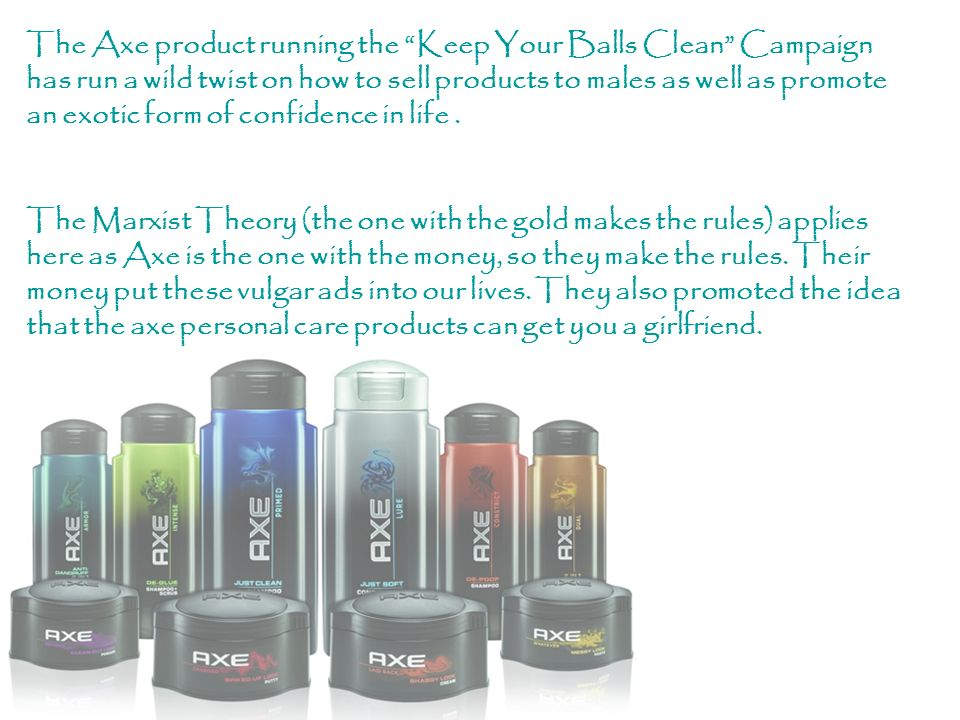 The Axe product running the Keep Your Balls Clean Campaign has run a wild twist on how to sell products to males as well as promote an exotic form of confidence in life .