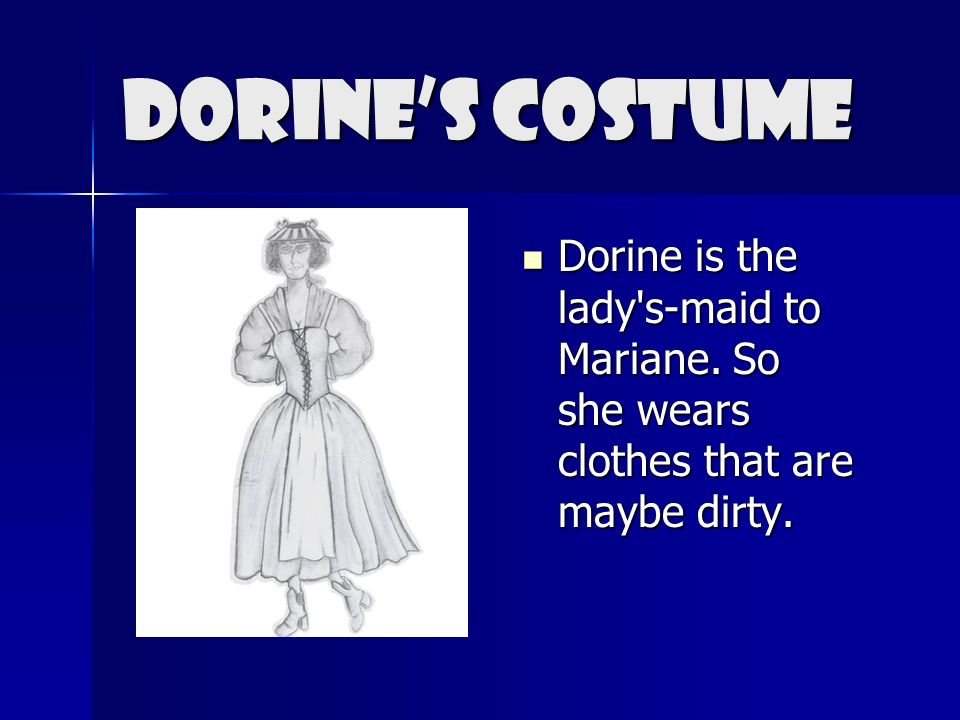 Dorine's Costume Dorine is the lady s-maid to Mariane. So she wears clothes that are maybe dirty.