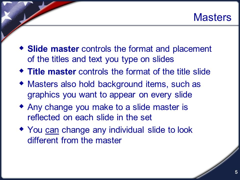 Masters Slide master controls the format and placement of the titles and text you type on slides.