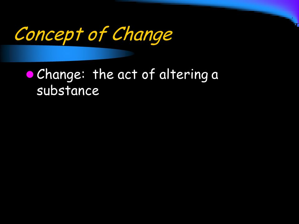 Concept of Change Change: the act of altering a substance
