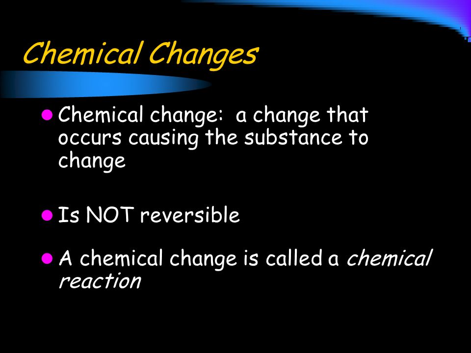 Chemical Changes Chemical change: a change that occurs causing the substance to change. Is NOT reversible.