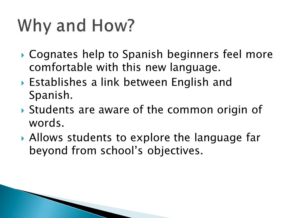 Why and How Cognates help to Spanish beginners feel more comfortable with this new language. Establishes a link between English and Spanish.