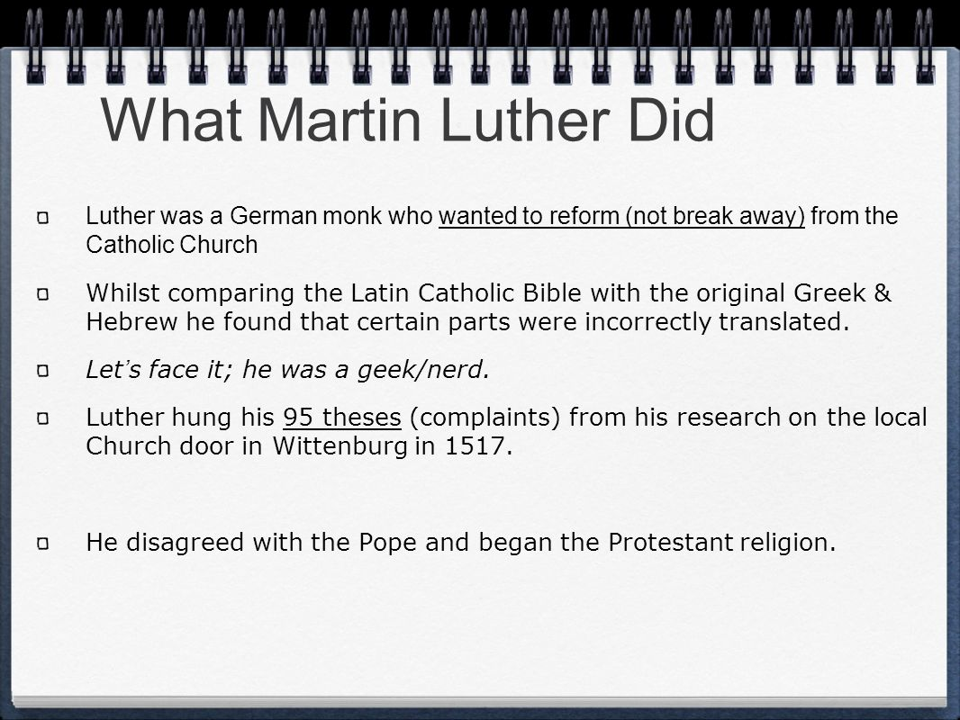 What Martin Luther Did Luther was a German monk who wanted to reform (not break away) from the Catholic Church.