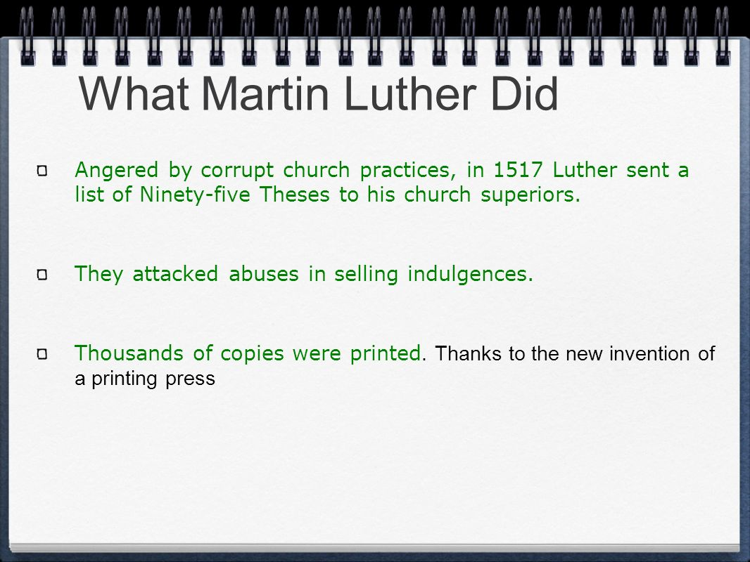 What Martin Luther Did Angered by corrupt church practices, in 1517 Luther sent a list of Ninety-five Theses to his church superiors.