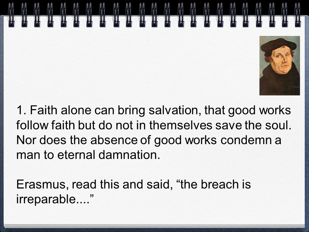 1. Faith alone can bring salvation, that good works follow faith but do not in themselves save the soul. Nor does the absence of good works condemn a man to eternal damnation.