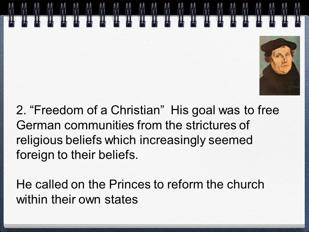 2. Freedom of a Christian His goal was to free German communities from the strictures of religious beliefs which increasingly seemed foreign to their beliefs.
