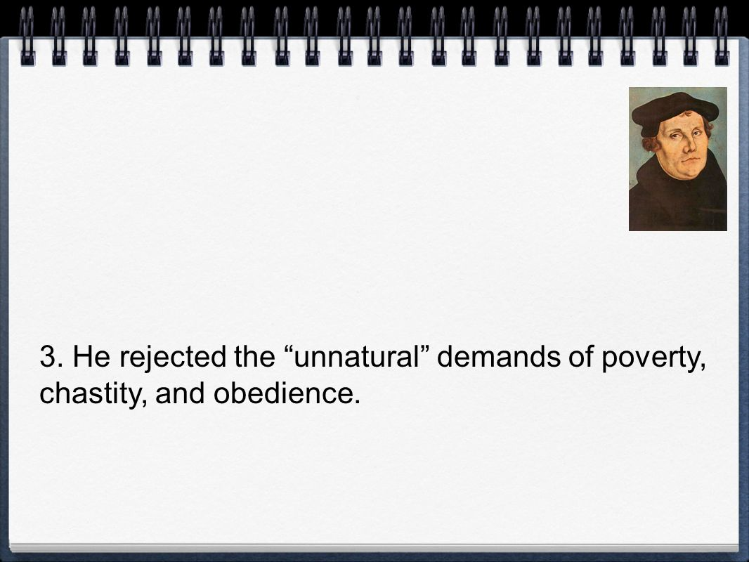 3. He rejected the unnatural demands of poverty, chastity, and obedience.