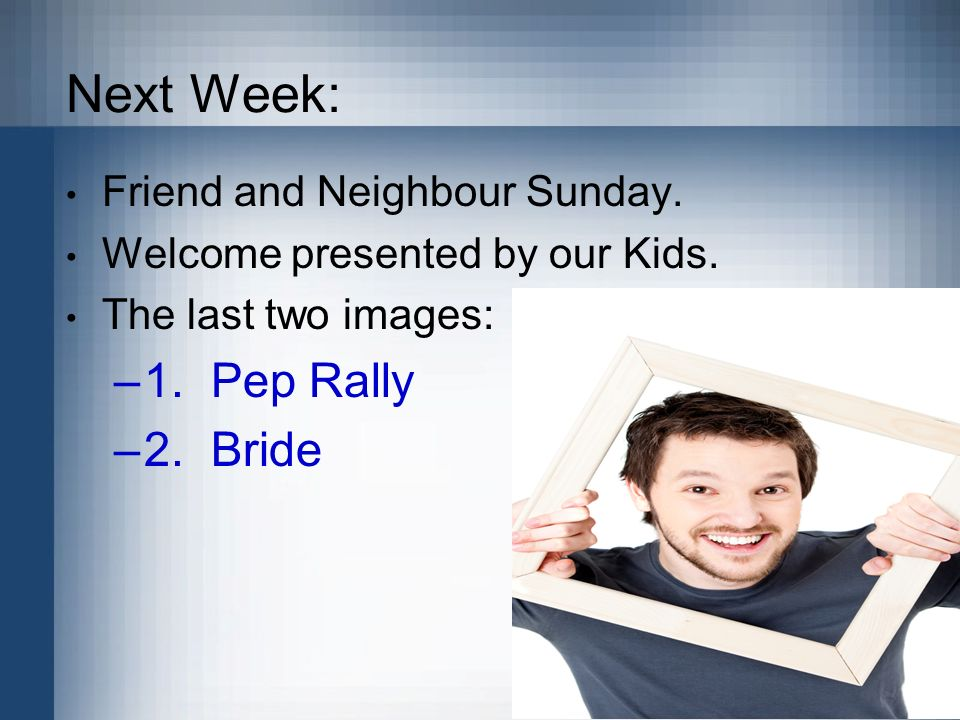 Next Week: 1. Pep Rally 2. Bride Friend and Neighbour Sunday.
