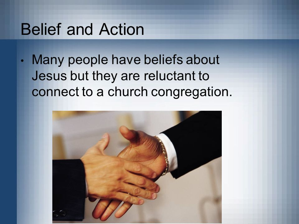 Belief and Action Many people have beliefs about Jesus but they are reluctant to connect to a church congregation.