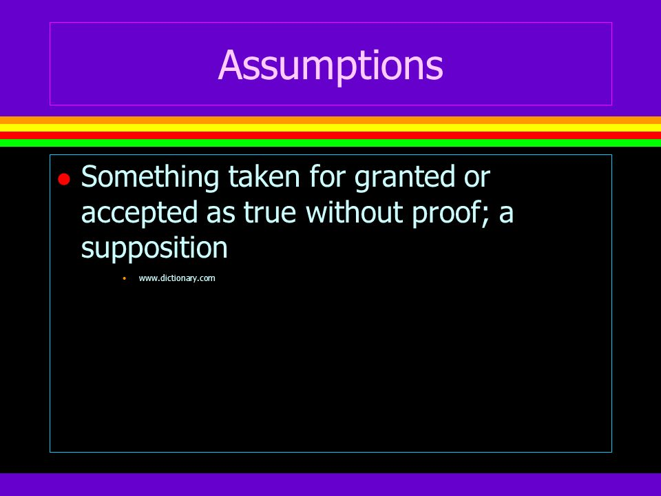 Assumptions Something taken for granted or accepted as true without proof; a supposition.
